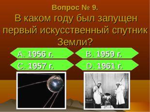 Вопрос № 9. В каком году был запущен первый искусственный спутник Земли? А. 1
