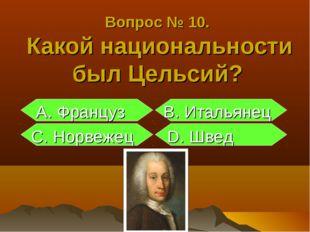 Вопрос № 10. Какой национальности был Цельсий? А. Француз B. Итальянец С. Нор