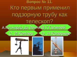 Вопрос № 11. Кто первым применил подзорную трубу как телескоп? А.Леонардо да