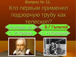 А.Леонардо да Винчи В.Г.Галилей С. И.Кеплер D. Н.Коперник Вопрос № 11. Кто п