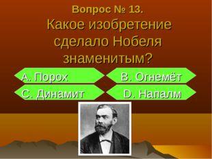 Вопрос № 13. Какое изобретение сделало Нобеля знаменитым? А. Порох B. Огнемёт