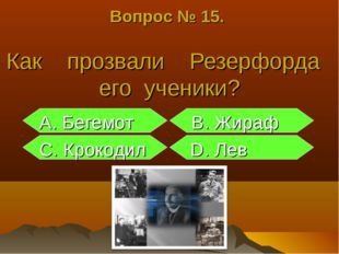 Вопрос № 15. Как прозвали Резерфорда его ученики? А. Бегемот В. Жираф С. Крок