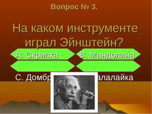 Вопрос № 3. На каком инструменте играл Эйнштейн? А. Скрипка В. Мандолина С. Д