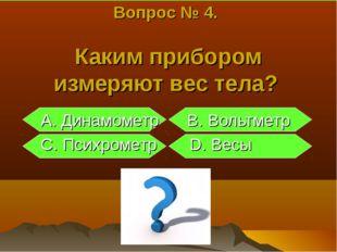 Вопрос № 4. Каким прибором измеряют вес тела? A. Динамометр B. Вольтметр C. П