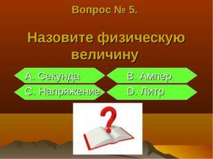 Вопрос № 5. Назовите физическую величину A. Секунда B. Ампер C. Напряжение D.