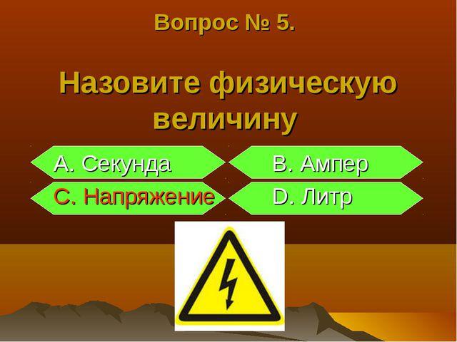 Вопрос № 5. Назовите физическую величину A. Секунда B. Ампер C. Напряжение D....