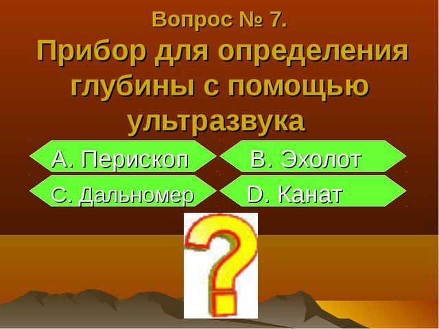 Вопрос № 7. Прибор для определения глубины с помощью ультразвука А. Перископ...