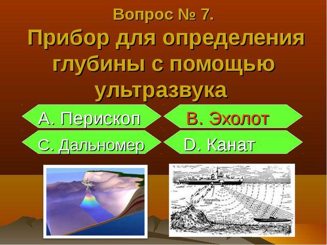 А. Перископ B. Эхолот С. Дальномер D. Канат Вопрос № 7. Прибор для определен...