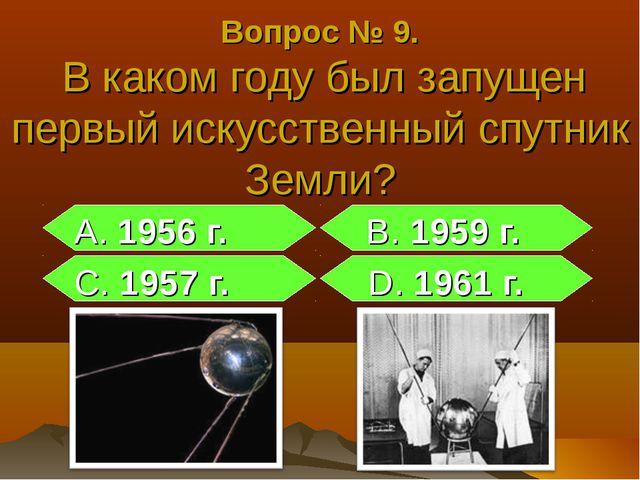 Вопрос № 9. В каком году был запущен первый искусственный спутник Земли? А. 1...