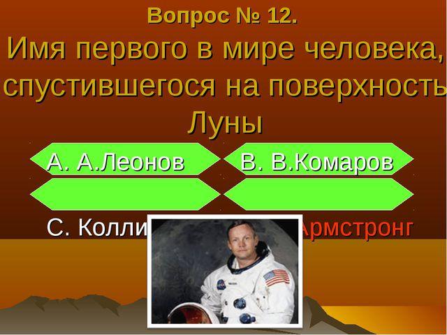А. А.Леонов В. В.Комаров С. Коллинз D.Н.Армстронг Вопрос № 12. Имя первого в...