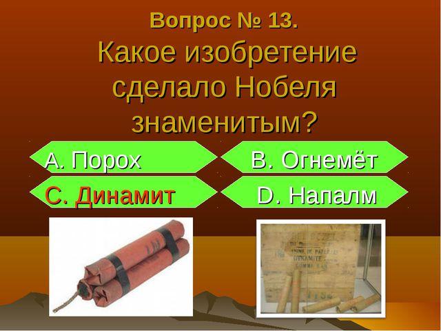 Вопрос № 13. Какое изобретение сделало Нобеля знаменитым? А. Порох B. Огнемёт...