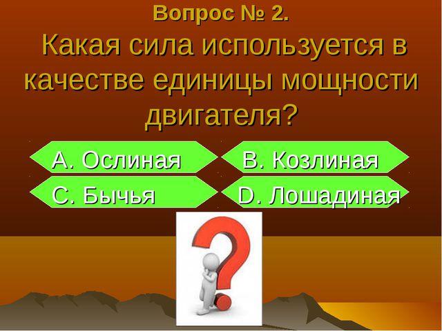 Вопрос № 2. Какая сила используется в качестве единицы мощности двигателя? А....