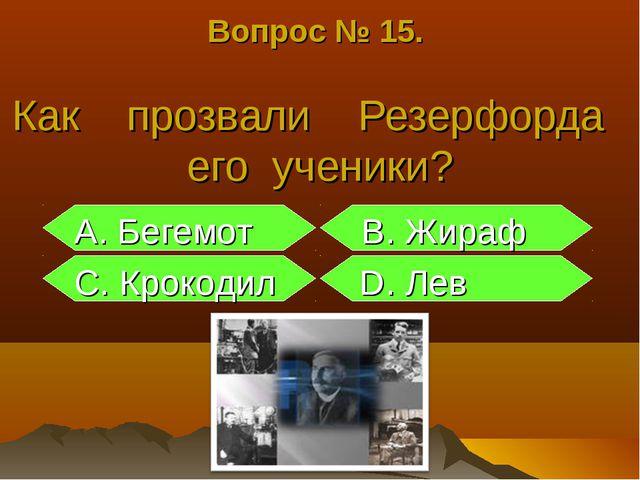 Вопрос № 15. Как прозвали Резерфорда его ученики? А. Бегемот В. Жираф С. Крок...