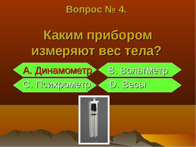 Вопрос № 4. Каким прибором измеряют вес тела? A. Динамометр B. Вольтметр C. П...