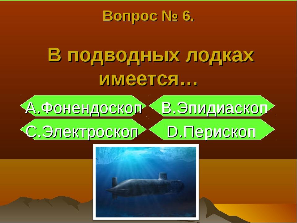 Вопрос № 6. В подводных лодках имеется… А.Фонендоскоп B.Эпидиаскоп С.Электрос...