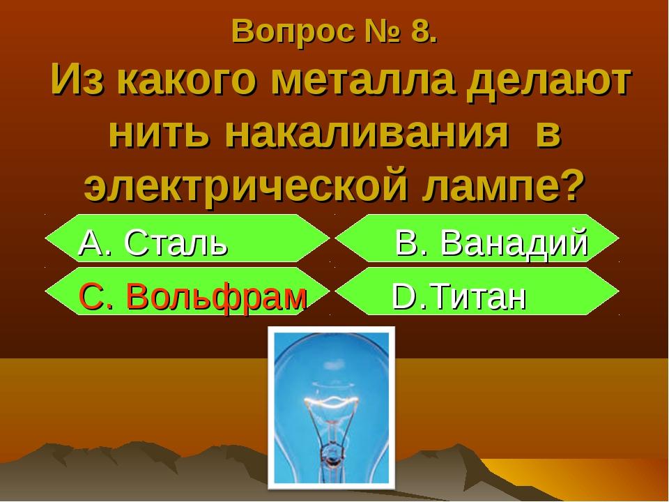 Вопрос № 8. Из какого металла делают нить накаливания в электрической лампе?...