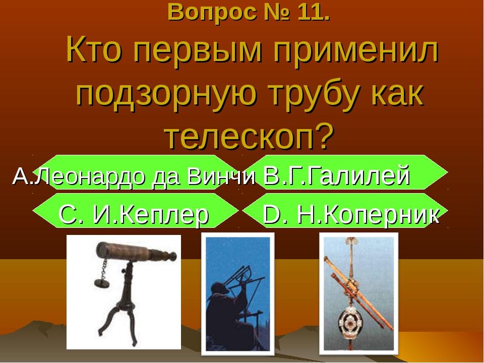 Вопрос № 11. Кто первым применил подзорную трубу как телескоп? А.Леонардо да...