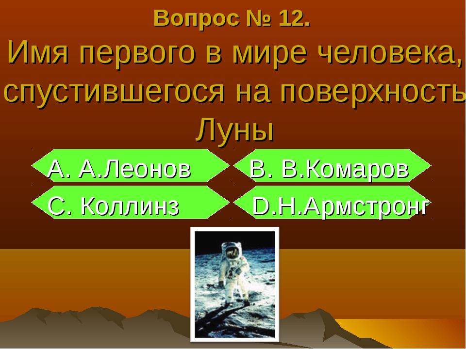 Вопрос № 12. Имя первого в мире человека, спустившегося на поверхность Луны А...
