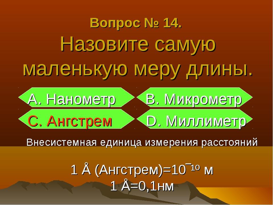 Вопрос № 14. Назовите самую маленькую меру длины. А. Нанометр B. Микрометр С....