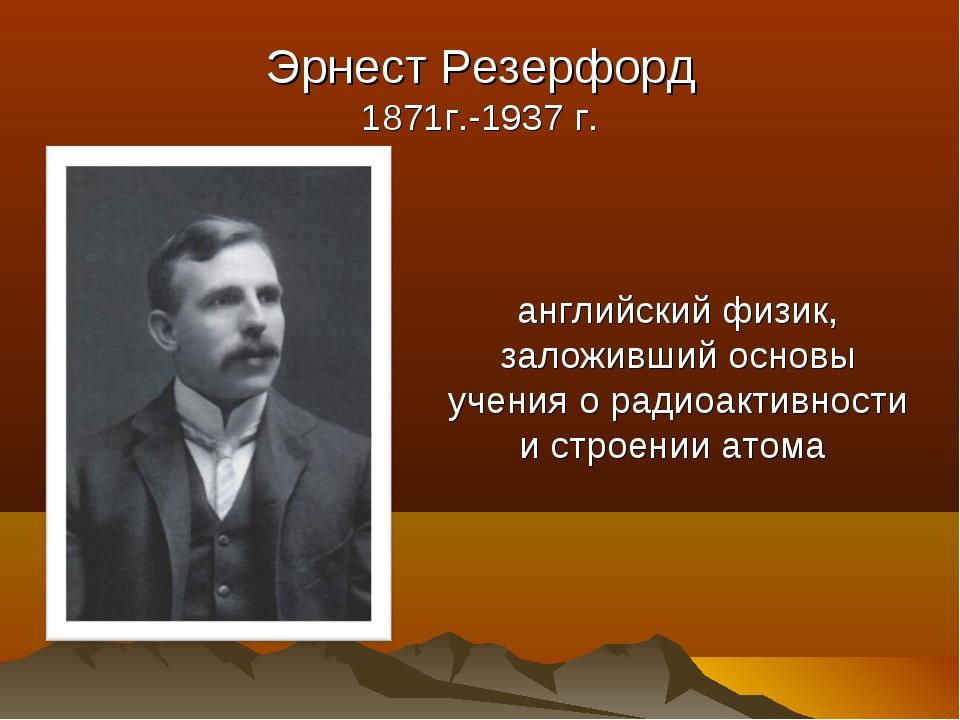 Эрнест Резерфорд 1871г.-1937 г. английский физик, заложивший основы учения о...