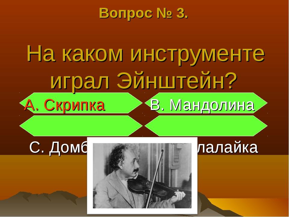 Вопрос № 3. На каком инструменте играл Эйнштейн? А. Скрипка В. Мандолина С. Д...