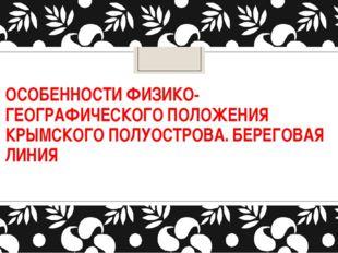 ОСОБЕННОСТИ ФИЗИКО-ГЕОГРАФИЧЕСКОГО ПОЛОЖЕНИЯ КРЫМСКОГО ПОЛУОСТРОВА. БЕРЕГОВАЯ