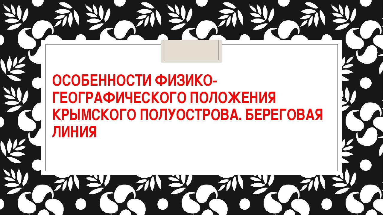 ОСОБЕННОСТИ ФИЗИКО-ГЕОГРАФИЧЕСКОГО ПОЛОЖЕНИЯ КРЫМСКОГО ПОЛУОСТРОВА. БЕРЕГОВАЯ...