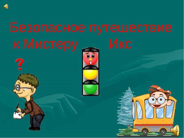 Безопасное путешествие к Мистеру Икс Х