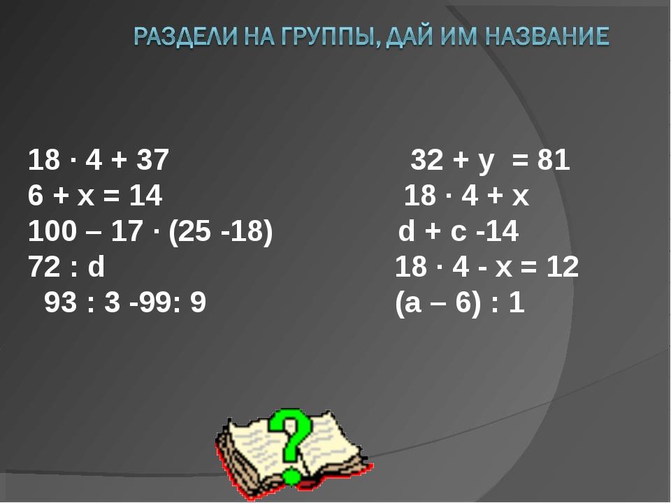 18 ∙ 4 + 37 32 + y = 81 6 + х = 14  18 ∙ 4 + х 100 – 17 ∙ (25 -18) d + c...