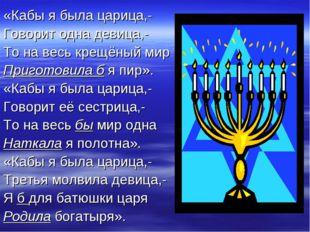 «Кабы я была царица,- Говорит одна девица,- То на весь крещёный мир Приготови