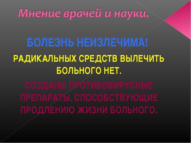 БОЛЕЗНЬ НЕИЗЛЕЧИМА! РАДИКАЛЬНЫХ СРЕДСТВ ВЫЛЕЧИТЬ БОЛЬНОГО НЕТ. СОЗДАНЫ ПРОТИВ...