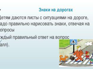Знаки на дорогах Детям даются листы с ситуациями на дороге, надо правильно на