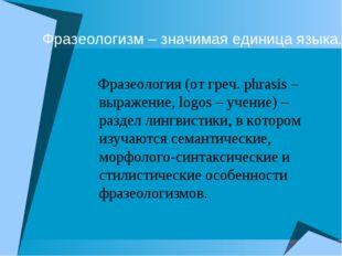 Фразеологизм – значимая единица языка. Фразеология (от греч. рhrasis – выраже