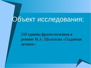 Объект исследования: 250 единиц фразеологизмов в романе М.А. Шолохова «Поднят