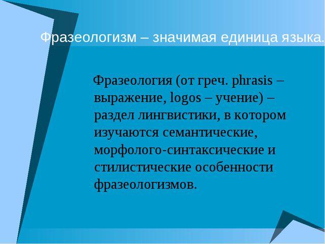 Фразеологизм – значимая единица языка. Фразеология (от греч. рhrasis – выраже...