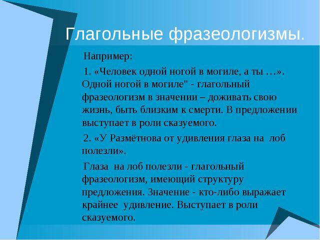 Глагольные фразеологизмы. Например: 1. «Человек одной ногой в могиле, а ты …»...