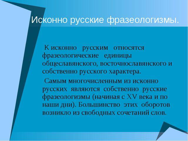 Исконно русские фразеологизмы. К исконно русским относятся фразеологические е...