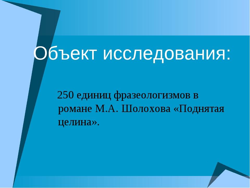 Объект исследования: 250 единиц фразеологизмов в романе М.А. Шолохова «Поднят...