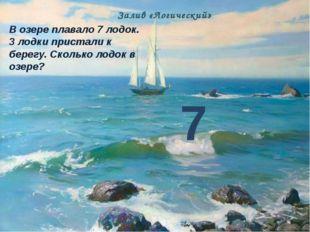 В озере плавало 7 лодок. 3 лодки пристали к берегу. Сколько лодок в озере? 7