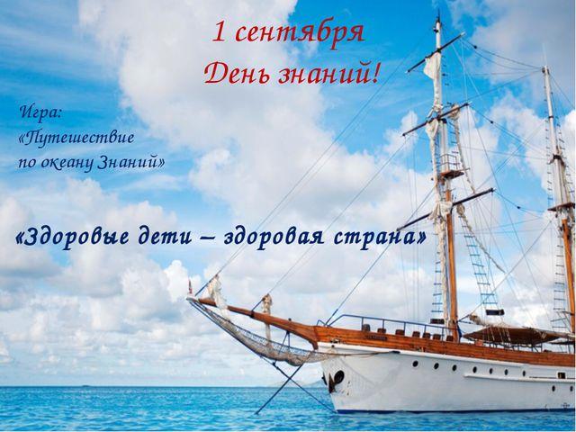 «Здоровые дети – здоровая страна» Игра: «Путешествие по океану Знаний» 1 сен...