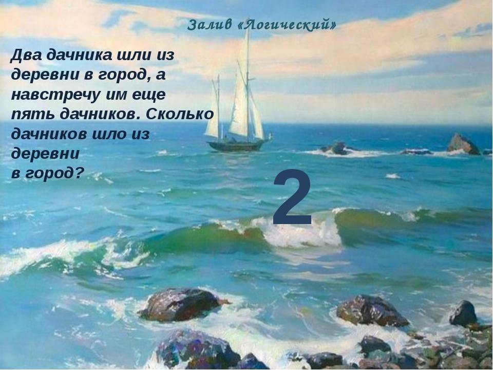 Залив «Логический» Два дачника шли из деревни в город, а навстречу им еще пят...