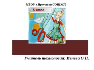 Учитель технологии: Ивлева О.П. МБОУ г.Иркутска СОШ№72 5 класс