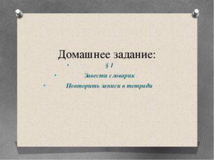 Домашнее задание: § 1 Завести словарик Повторить записи в тетради