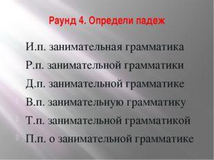 Раунд 4. Определи падеж И.п. занимательная грамматика Р.п. занимательной грам