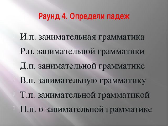 Раунд 4. Определи падеж И.п. занимательная грамматика Р.п. занимательной грам...