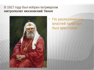 В 1917 году был избран патриархом митрополит московский Тихон По распоряжению