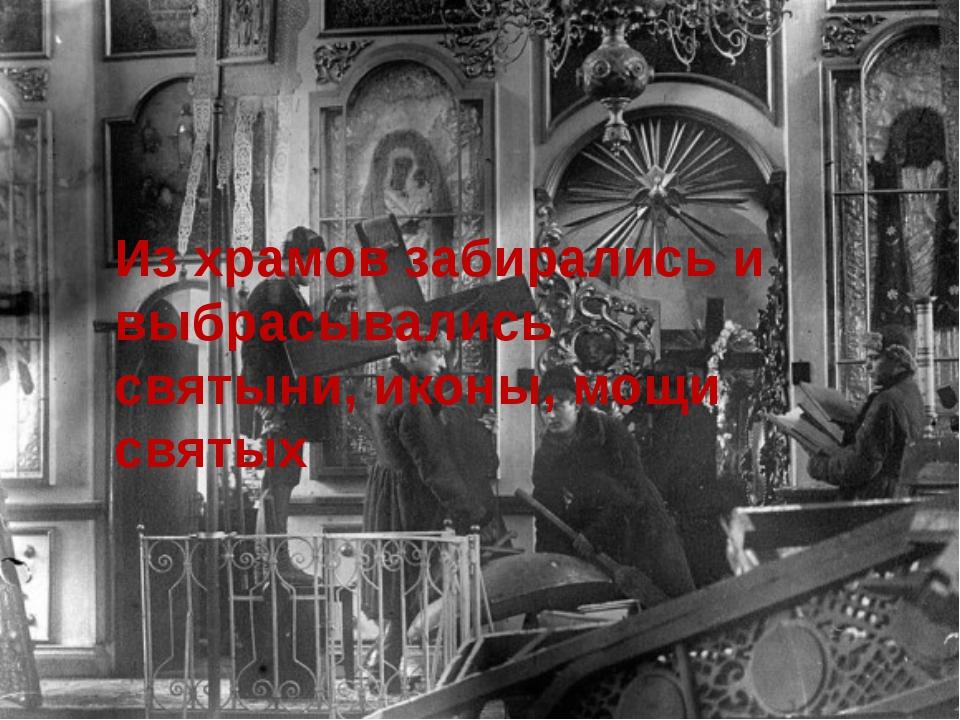 Из храмов забирались и выбрасывались святыни, иконы, мощи святых