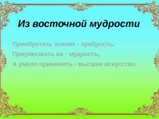 Из восточной мудрости Приобретать знания - храбрость, Приумножать их - мудрос