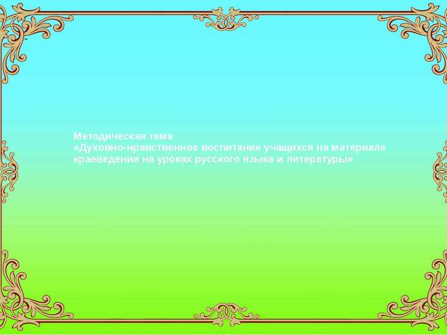 Методическая тема «Духовно-нравственное воспитание учащихся на материале крае...