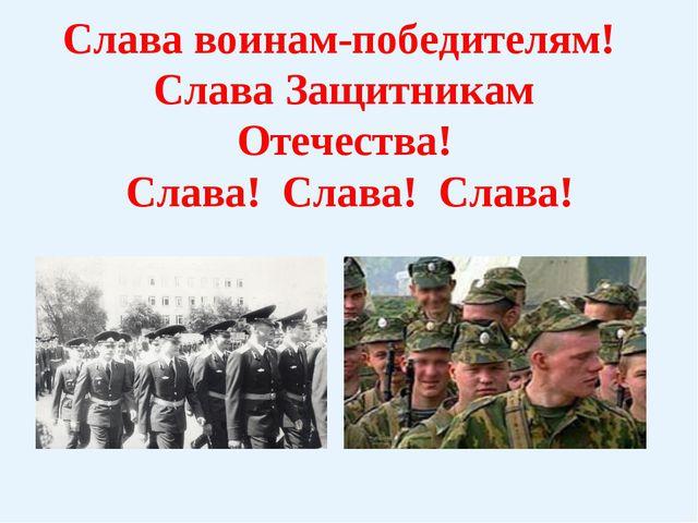 Слава воинам-победителям! Слава Защитникам Отечества! Слава! Слава! Слава!
